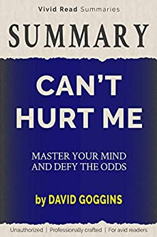 SUMMARY: Can't Hurt Me - Master Your Mind and Defy the Odds by David Goggins by [Vivid Read Summaries]