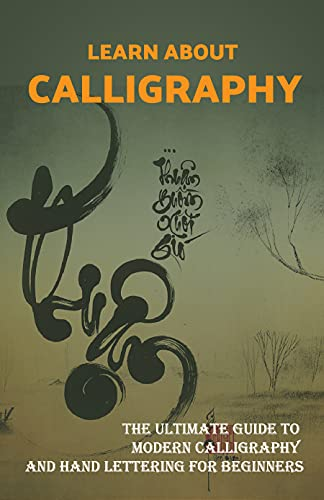Learn About Calligraphy: The Ultimate Guide To Modern Calligraphy And Hand Lettering For Beginners: Elevating Your Hand Lettering Skills (English Edition)