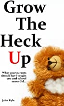 Grow The Heck Up: What your parents should have taught you and school never did...