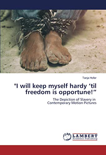 """""""I will keep myself hardy 'til freedom is opportune!"""": The Depiction of Slavery in Contemporary Motion Pictures"""