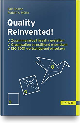 Quality Reinvented!: Zusammenarbeit kreativ gestalten, Organisation sinnstiftend entwickeln, ISO 9001 wertschöpfend einsetzen
