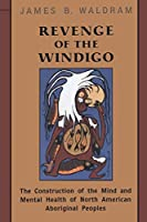 Revenge of the Windigo: The Construction of the Mind and Mental Health of North American Aboriginal Peoples (Anthropological Horizons)