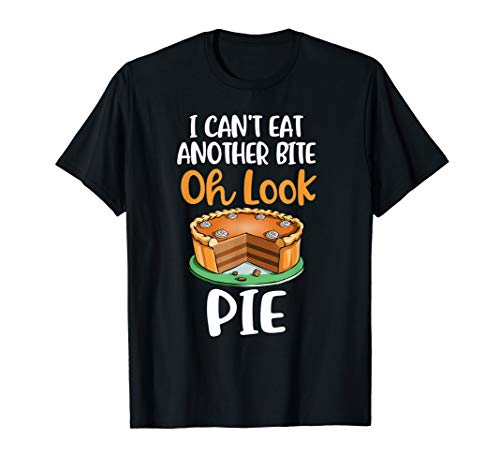 I Can't' Eat Another Bite, Oh Look Pie! Thanksgivings Gift T-Shirt