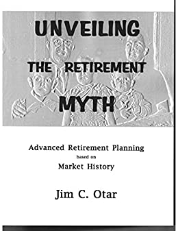 UNVEILING THE RETIREMENT MYTH: Advanced Retirement Planning based on Market History by [Jim C. Otar]