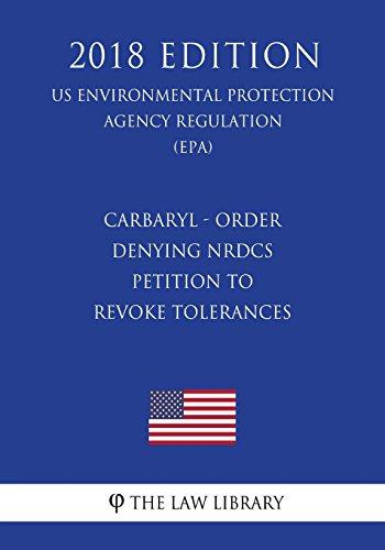Carbaryl - Order Denying NRDCs Petition to Revoke Tolerances (US Environmental Protection Agency Regulation) (EPA) (2018 Edition)