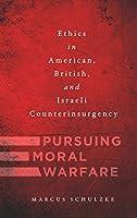 Pursuing Moral Warfare: Ethics in American, British, and Israeli Counterinsurgency