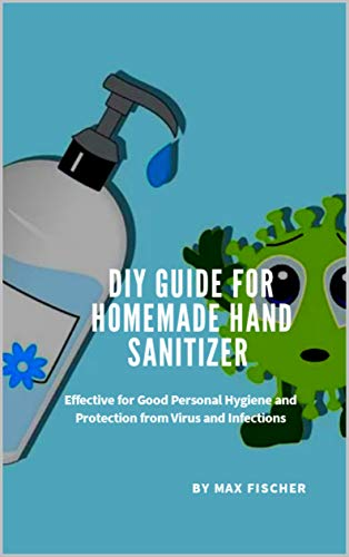 DIY Guide for Homemade Hand Sanitizer: Effective for Good Personal Hygiene, Emergency Preparedness and Protection from Virus and Infections