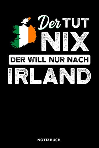 Der tut nix der will nur nach Irland: Notizbuch für Irland Fans / liniert / DIN A5 Format 15.24cm x 22.86 cm / US 6 x 9 inches / 120 Seiten / Soft Cover
