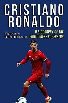 Cristiano Ronaldo: A Biography of the Portuguese Superstar