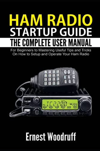 Ham Radio StartUp Guide: The Complete User Manual for Beginners to Mastering Useful Tips and Tricks On How to Setup and Operate Your Ham Radio