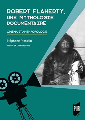 Robert Flaherty, une mythologie documentaire: Cinéma et anthropologie. Préface de Gilles Mouëllic (PUR-Cinéma) (French Edition)