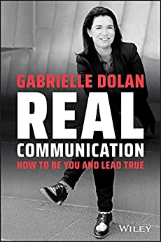 Real Communication: How To Be You and Lead True by [Gabrielle Dolan]