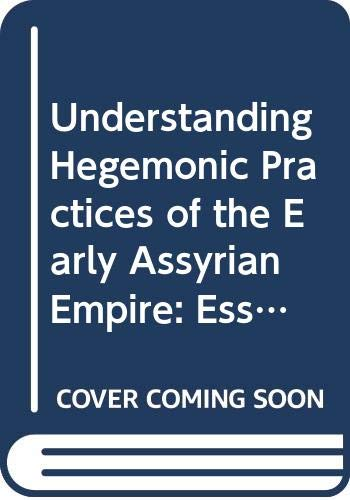 Understanding Hegemonic Practices of the Early Assyrian Empire: Essays Dedicated to Frans Wiggermann (Pihans, Band 125)