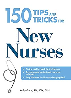 150 Tips and Tricks for New Nurses: Balance a hectic schedule and get the sleep you need…Avoid illness and stay positive…Continue your education and keep up with medical advances by [Kathy Quan]