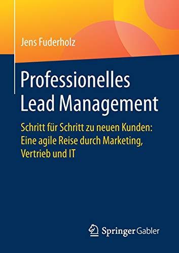 Professionelles Lead Management: Schritt für Schritt zu neuen Kunden: Eine agile Reise durch Marketing, Vertrieb und IT