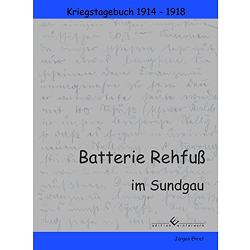 Batterie Rehfuß im Sundgau: Kriegstagebuch einer Artillerie-Batterie im 1. Weltkrieg
