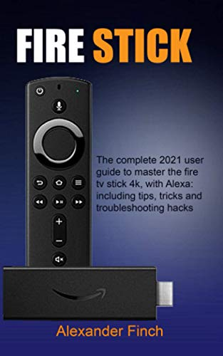 FIRE STICK: The Complete 2021 User Guide to Master the Fire Tv Stick 4k, With Alexa: Including Tips, Tricks and Troubleshooting Hacks