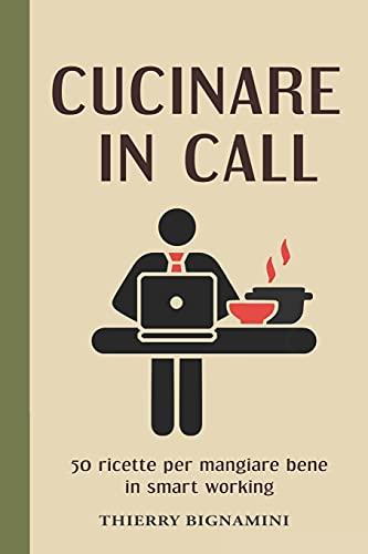 Cucinare in call: 50 ricette facili e veloci per mangiare bene in smart working.