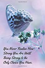 You Never Realize How Strong You Are Until Being Strong Is the Only Choice You Have. - Lined Notebook: Thick Journal With Quote (120 Pages - Size 6 x 9 Inches) (Notebooks)