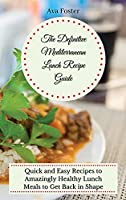 The Definitive Mediterranean Lunch Recipe Guide: Quick and Easy Recipes to Amazingly Healthy Lunch Meals to Get Back in Shape