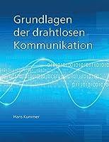 Grundlagen der drahtlosen Kommunikation: Einfuehrung in die physikalischen und technischen Grundlagen der drahtlosen Uebertragung von Ton, Bildern und Daten.