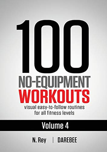 100 No-Equipment Workouts Vol. 4: Easy to Follow Darebee Home Workout Routines with Visual Guides for All Fitness Levels