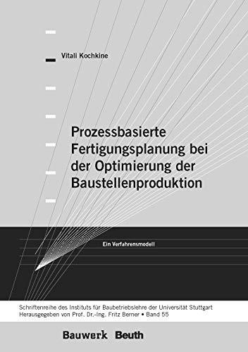 Prozessbasierte Fertigungsplanung bei der Optimierung der Baustellenproduktion: Ein Verfahrensmodell Schriftenreihe des Institutes für Baubetriebslehre der Universität Stuttgart - Band 55 (Bauwerk)