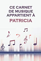 Ce carnet de musique appartient à Patricia: Cahier de partitions: Papier manuscrit / 12 portées par page / idée cadeau