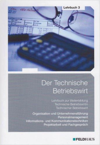 Der Technische Betriebswirt / Gesamtausgabe: Der Technische Betriebswirt - Lehrbuch 3: Gesamtausgabe / Oragnisation und Unternehmensführung, ... Projektarbeit und Fachgespräch