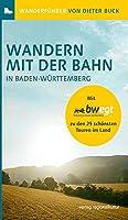 Wandern mit der Bahn in Baden-Wuerttemberg: Mit bwegt zu den 25 schoensten Touren im Land
