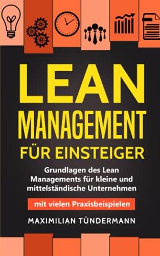 Lean Management für Einsteiger: Grundlagen des Lean Managements für kleine und mittelständische Unternehmen – mit vielen Praxisbeispielen