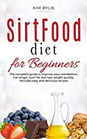 Sirtfood Diet for beginners: The complete guide to improve your metabolism, live longer, burn fat and lose weight quickly. Includes easy and delicious recipes.