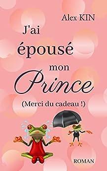 J'ai épousé mon prince: (Merci du cadeau !) par [Alex KIN]