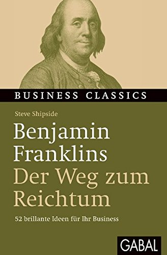 """Benjamin Franklins """"Der Weg zum Reichtum"""": 52 brillante Ideen für Ihr Business (Business Classics)"""