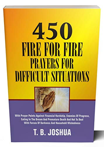 450 FIRE FOR FIRE PRAYERS For Difficult Situations: With prayer points against financial hardship, enemies of progress, eating in the dream and premature death and how to deal with forces of darknes