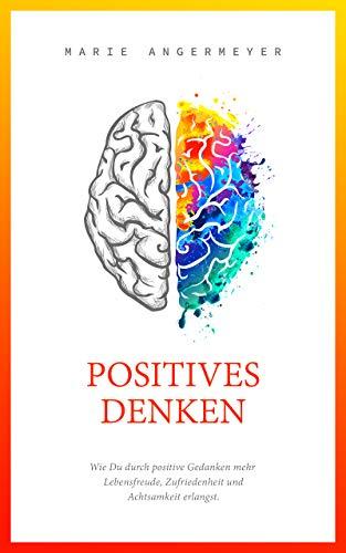 Positives Denken - Wie Du durch positive Gedanken mehr Lebensfreude, Zufriedenheit und Achtsamkeit erlangst