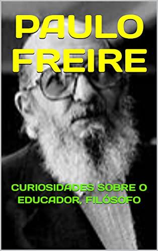 PAULO FREIRE: CURIOSIDADES SOBRE O EDUCADOR, FILÓSOFO (Portuguese Edition)
