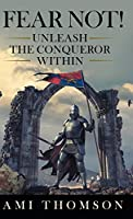 Fear Not!: Unleash the Conqueror Within