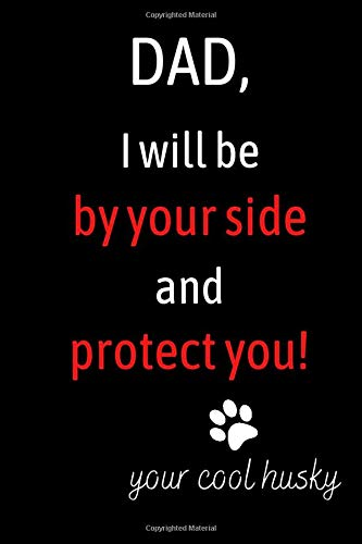 Dad I Will By Your Side and Protect You - Your Cool Husky: Notebook Gift for Birthday / Christmas / Coworker / Dog Owner / Card, Gift from Husky / Fathers Day Gift From Pet or Alternative to Card