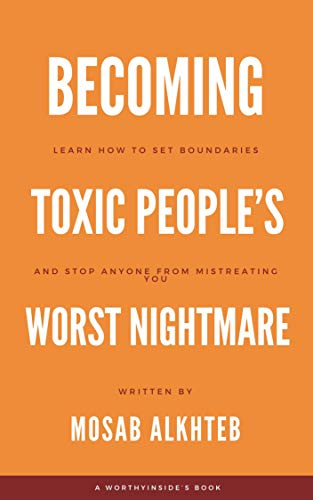 Becoming Toxic People's Worst Nightmare: Learn How to Set Boundaries and Stop Anyone from Mistreatin