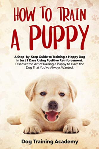 How to Train a Puppy: A Step-by-Step Guide to Training a Happy Dog in Just 7 Days Using Positive Reinforcement. Discover the Art of Raising a Puppy to Have the Dog That You've Always Wanted.
