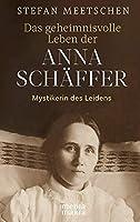 Das geheimnisvolle Leben der Anna Schffer: Mystikerin des Leidens