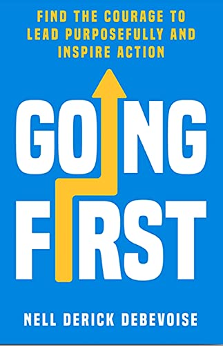Going First: Find the Courage to Lead Purposefully and Inspire Action (Purposeful Leadership Book 1) by [Nell Derick Debevoise]