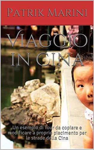 Viaggio in Cina: Un esempio di Tour da copiare e modificare a proprio piacimento per le strade della Cina (Tour prêt-à-porter Vol. 1)
