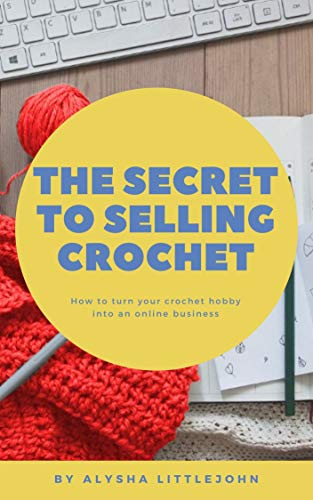 The Secret to Selling Crochet: How to turn your crochet hobby into an online business