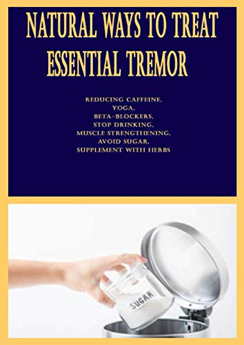 Natural Ways to Treat Essential Tremor: Reducing Caffeine, Yoga, Beta-Blockers, Stop Drinking, Muscle Strengthening, Avoid Sugar, Supplement With Herbs