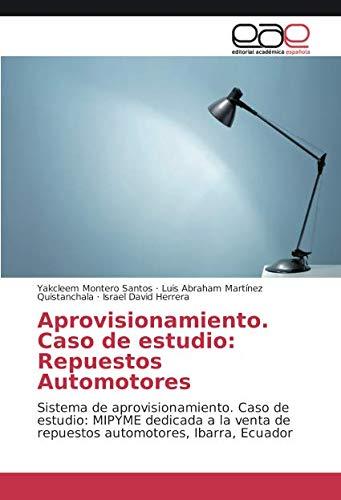 Aprovisionamiento. Caso de estudio: Repuestos Automotores: Sistema de aprovisionamiento. Caso de estudio: MIPYME dedicada a la venta de repuestos automotores, Ibarra, Ecuador
