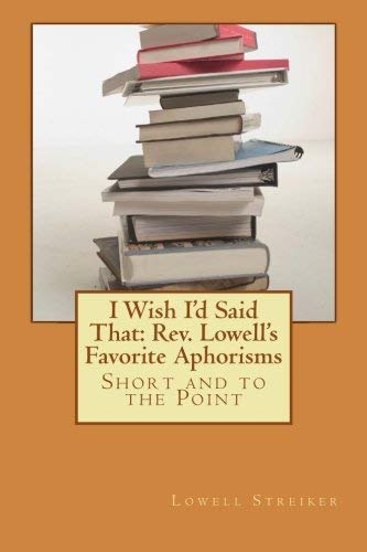 [(I Wish I'd Said That : REV. Lowell's Favorite Aphorisms: Short and to the Point)] [By (author) Rev Lowell D Streiker] published on (October, 2013)