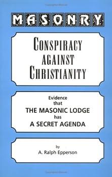 Masonry  Conspiracy Against Christianity--Evidence That the Masonic Lodge Has a Secret Agenda