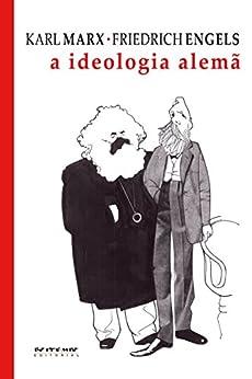A ideologia alemã: Crítica da mais recente filosofia alemã em seus representantes Feuerbach, B. Bauer e Stirner, e do socialismo alemão em seus diferentes profetas por [Karl Marx, Friedrich Engels]